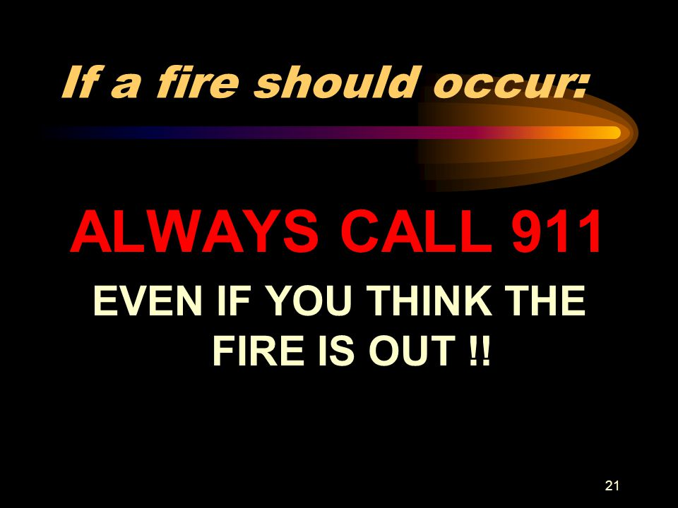 21 If a fire should occur: ALWAYS CALL 911 EVEN IF YOU THINK THE FIRE IS OUT !!