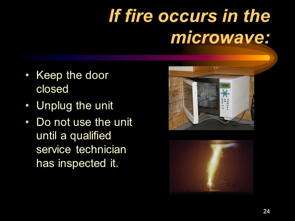24 If fire occurs in the microwave: Keep the door closed Unplug the unit Do not use the unit until a qualified service technician has inspected it.