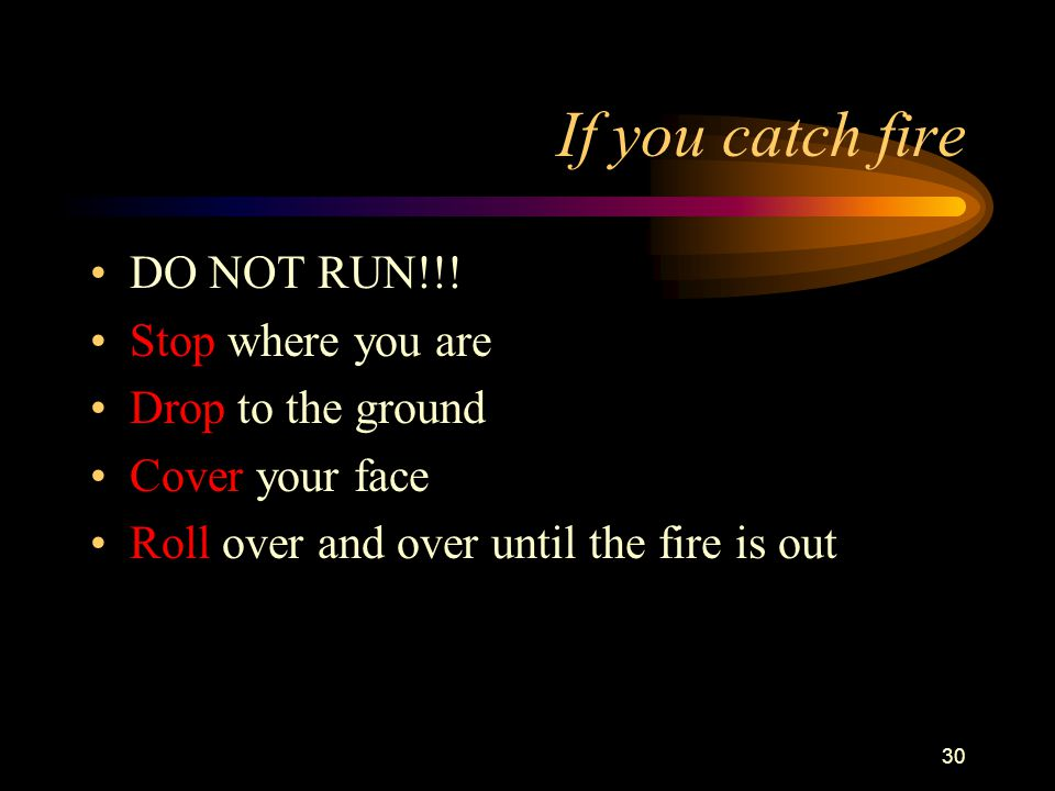 30 If you catch fire DO NOT RUN!!.