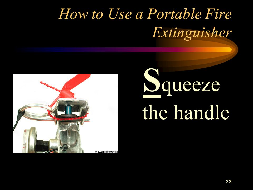 33 How to Use a Portable Fire Extinguisher S queeze the handle