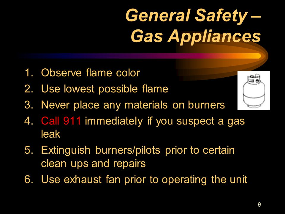 9 General Safety – Gas Appliances 1.Observe flame color 2.Use lowest possible flame 3.Never place any materials on burners 4.Call 911 immediately if you suspect a gas leak 5.Extinguish burners/pilots prior to certain clean ups and repairs 6.Use exhaust fan prior to operating the unit