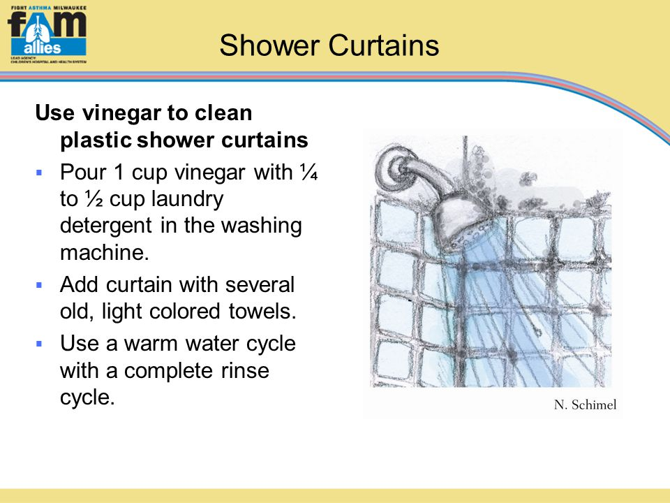 Shower Curtains Use vinegar to clean plastic shower curtains  Pour 1 cup vinegar with ¼ to ½ cup laundry detergent in the washing machine.  Add curt