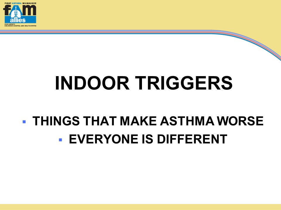  THINGS THAT MAKE ASTHMA WORSE  EVERYONE IS DIFFERENT INDOOR TRIGGERS