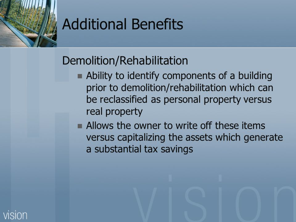Additional Benefits Demolition/Rehabilitation Ability to identify components of a building prior to demolition/rehabilitation which can be reclassified as personal property versus real property Allows the owner to write off these items versus capitalizing the assets which generate a substantial tax savings