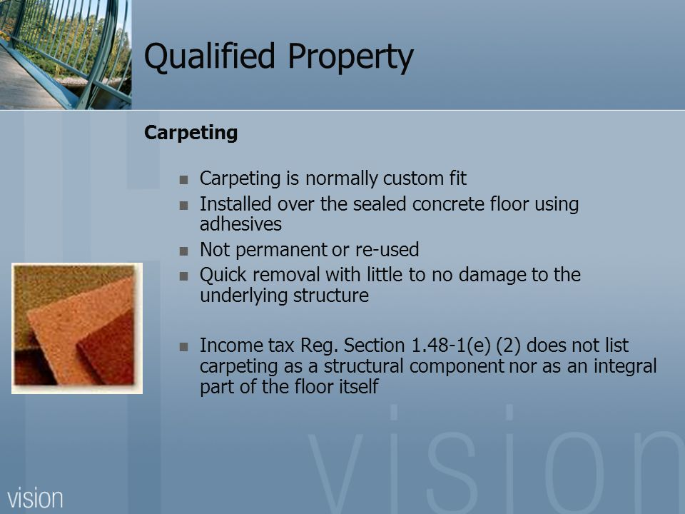 Qualified Property Carpeting Carpeting is normally custom fit Installed over the sealed concrete floor using adhesives Not permanent or re-used Quick removal with little to no damage to the underlying structure Income tax Reg.