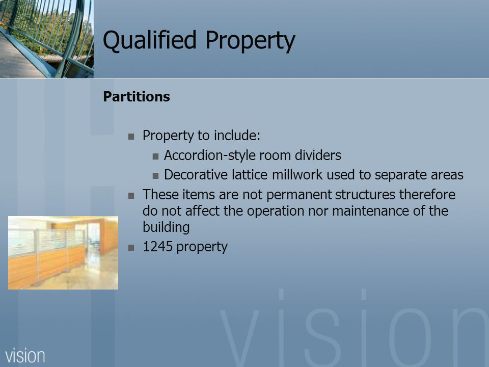 Qualified Property Partitions Property to include: Accordion-style room dividers Decorative lattice millwork used to separate areas These items are not permanent structures therefore do not affect the operation nor maintenance of the building 1245 property
