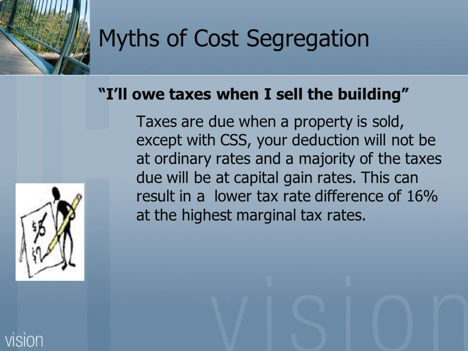 Myths of Cost Segregation I'll owe taxes when I sell the building Taxes are due when a property is sold, except with CSS, your deduction will not be at ordinary rates and a majority of the taxes due will be at capital gain rates.
