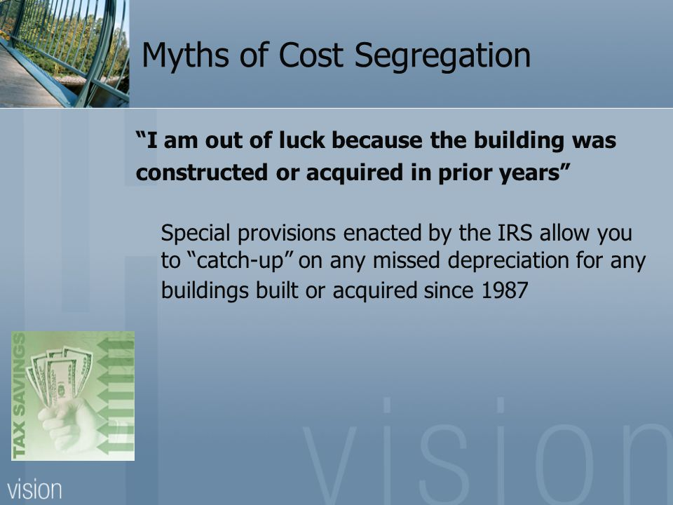 Myths of Cost Segregation I am out of luck because the building was constructed or acquired in prior years Special provisions enacted by the IRS allow you to catch-up on any missed depreciation for any buildings built or acquired since 1987