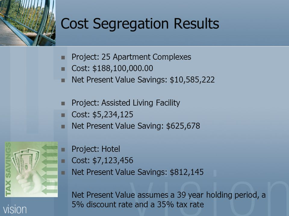 Cost Segregation Results Project: 25 Apartment Complexes Cost: $188,100,000.00 Net Present Value Savings: $10,585,222 Project: Assisted Living Facility Cost: $5,234,125 Net Present Value Saving: $625,678 Project: Hotel Cost: $7,123,456 Net Present Value Savings: $812,145 Net Present Value assumes a 39 year holding period, a 5% discount rate and a 35% tax rate