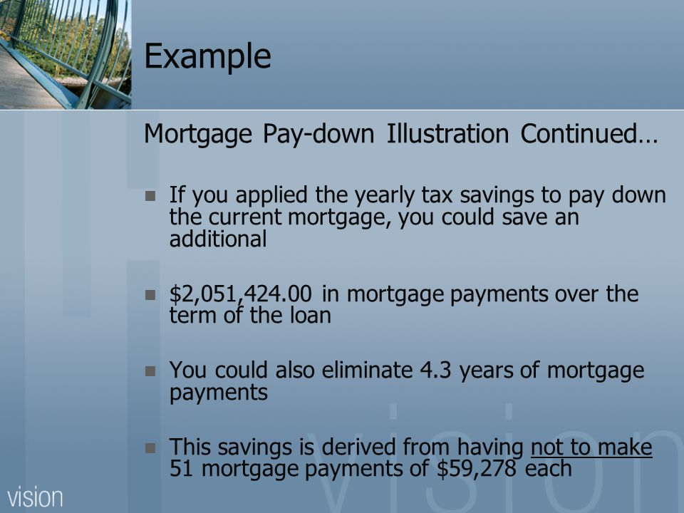 Example Mortgage Pay-down Illustration Continued… If you applied the yearly tax savings to pay down the current mortgage, you could save an additional $2,051,424.00 in mortgage payments over the term of the loan You could also eliminate 4.3 years of mortgage payments This savings is derived from having not to make 51 mortgage payments of $59,278 each