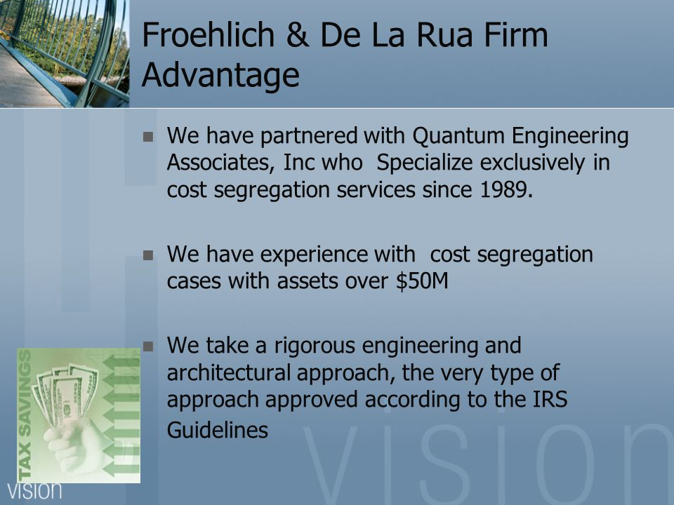 Froehlich & De La Rua Firm Advantage We have partnered with Quantum Engineering Associates, Inc who Specialize exclusively in cost segregation services since 1989.