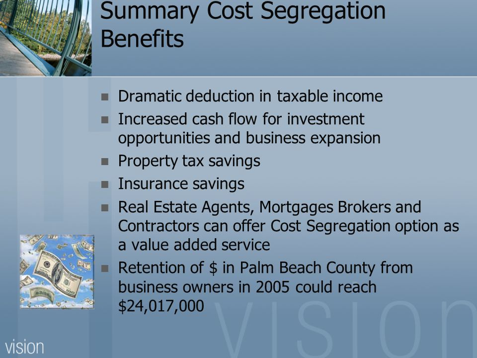 Summary Cost Segregation Benefits Dramatic deduction in taxable income Increased cash flow for investment opportunities and business expansion Property tax savings Insurance savings Real Estate Agents, Mortgages Brokers and Contractors can offer Cost Segregation option as a value added service Retention of $ in Palm Beach County from business owners in 2005 could reach $24,017,000
