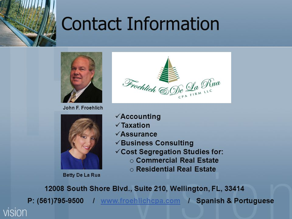 Contact Information P: (561)795-9500 / www.froehlichcpa.com / Spanish & Portuguesewww.froehlichcpa.com 12008 South Shore Blvd., Suite 210, Wellington, FL, 33414 Accounting Taxation Assurance Business Consulting Cost Segregation Studies for: o Commercial Real Estate o Residential Real Estate John F.