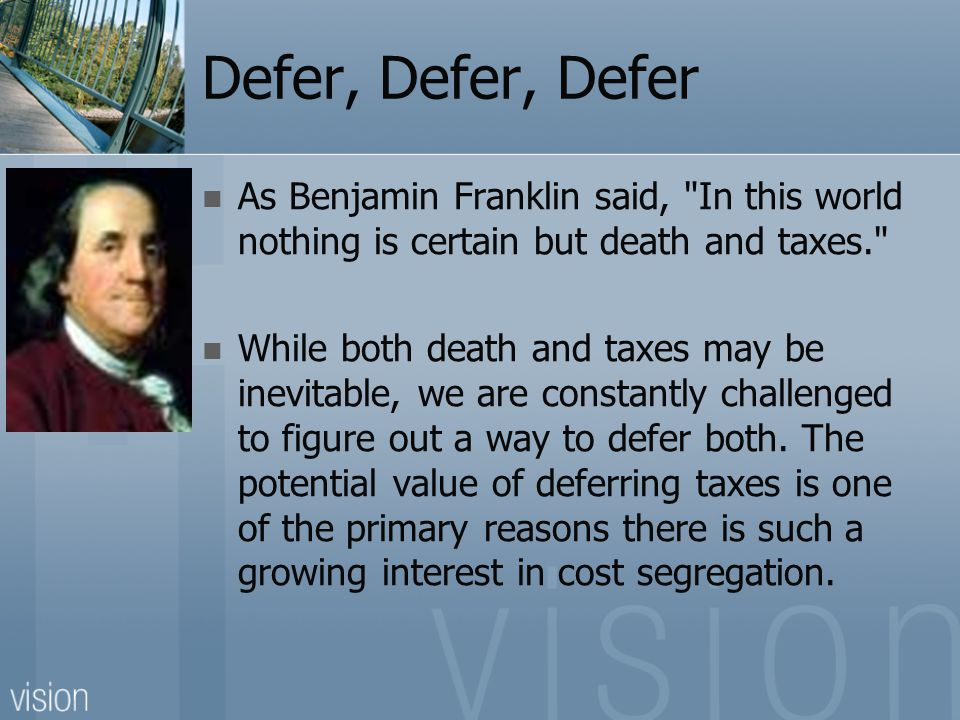 Defer, Defer, Defer As Benjamin Franklin said, In this world nothing is certain but death and taxes. While both death and taxes may be inevitable, we are constantly challenged to figure out a way to defer both.