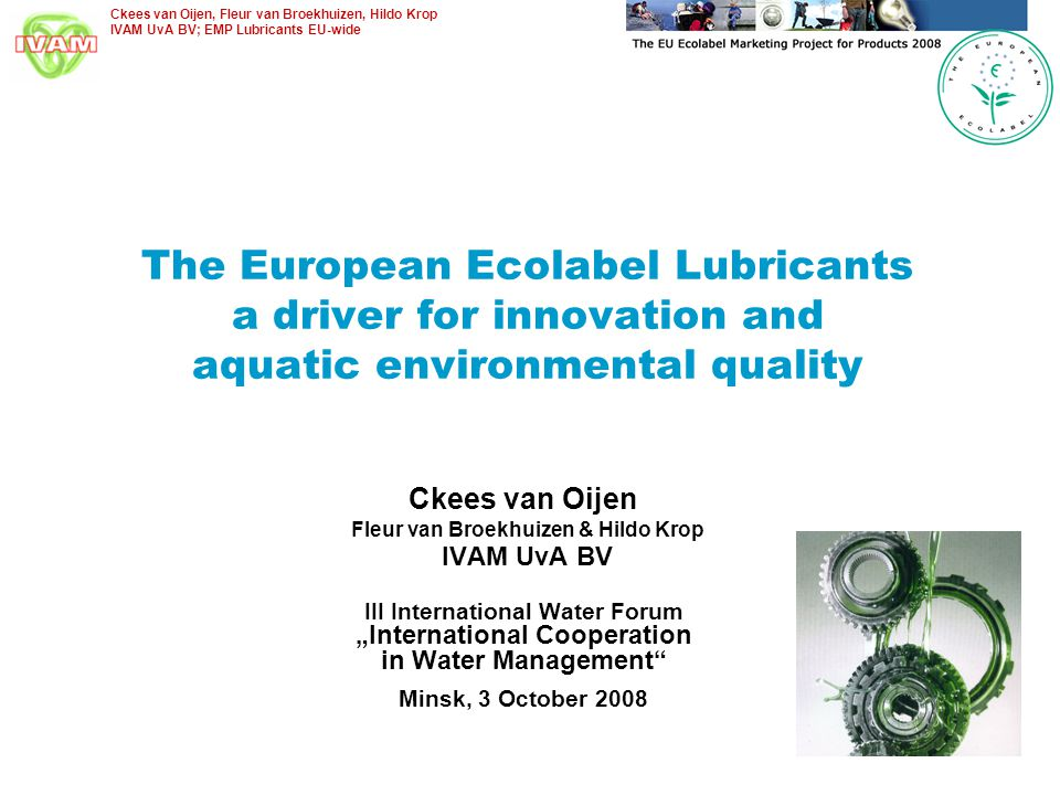 Ckees van Oijen, Fleur van Broekhuizen, Hildo Krop IVAM UvA BV; EMP Lubricants EU-wide General outline of the presentation European Ecolabel Ambitious voluntary scheme established in 1993 Presently 26 non-food product groups and services Lubricants criteria (in 2005; revision in 2009) Defining biolubricants for loss & high-risk lubrication To limit impact on (aquatic) environment To reduce CO2 emissions To meet technical performance requirements European Ecolabel marketing activities Supporting R&D activities Policy incentives Raising awareness & Knowledge transfer