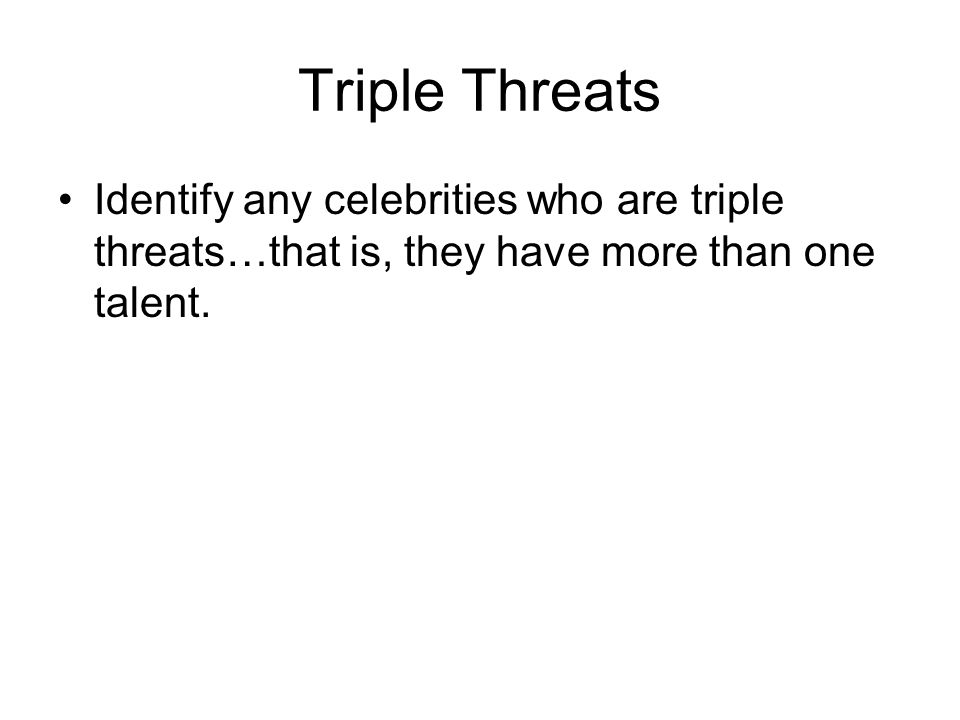 Triple Threats Identify any celebrities who are triple threats…that is, they have more than one talent.