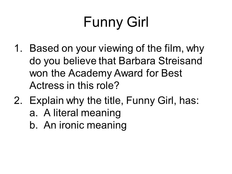 Funny Girl 1.Based on your viewing of the film, why do you believe that Barbara Streisand won the Academy Award for Best Actress in this role.