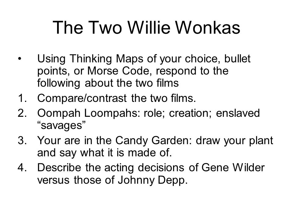 The Two Willie Wonkas Using Thinking Maps of your choice, bullet points, or Morse Code, respond to the following about the two films 1.Compare/contrast the two films.