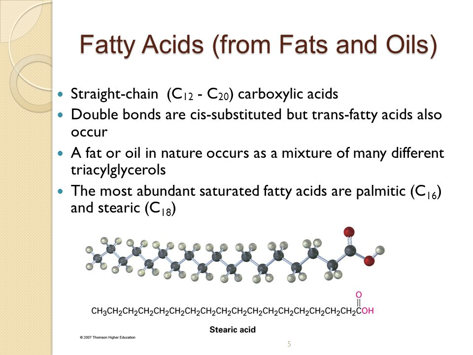 5 Fatty Acids (from Fats and Oils) Straight-chain (C 12 - C 20 ) carboxylic acids Double bonds are cis-substituted but trans-fatty acids also occur A fat or oil in nature occurs as a mixture of many different triacylglycerols The most abundant saturated fatty acids are palmitic (C 16 ) and stearic (C 18 )