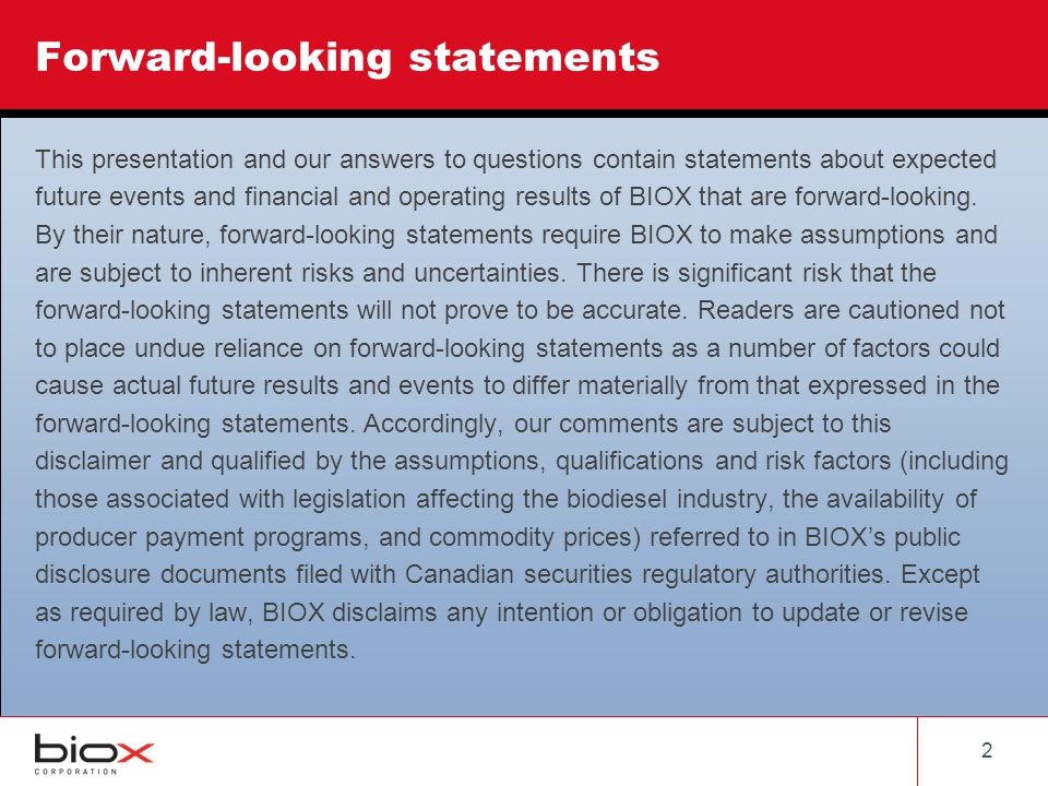 22 Forward-looking statements This presentation and our answers to questions contain statements about expected future events and financial and operating results of BIOX that are forward-looking.