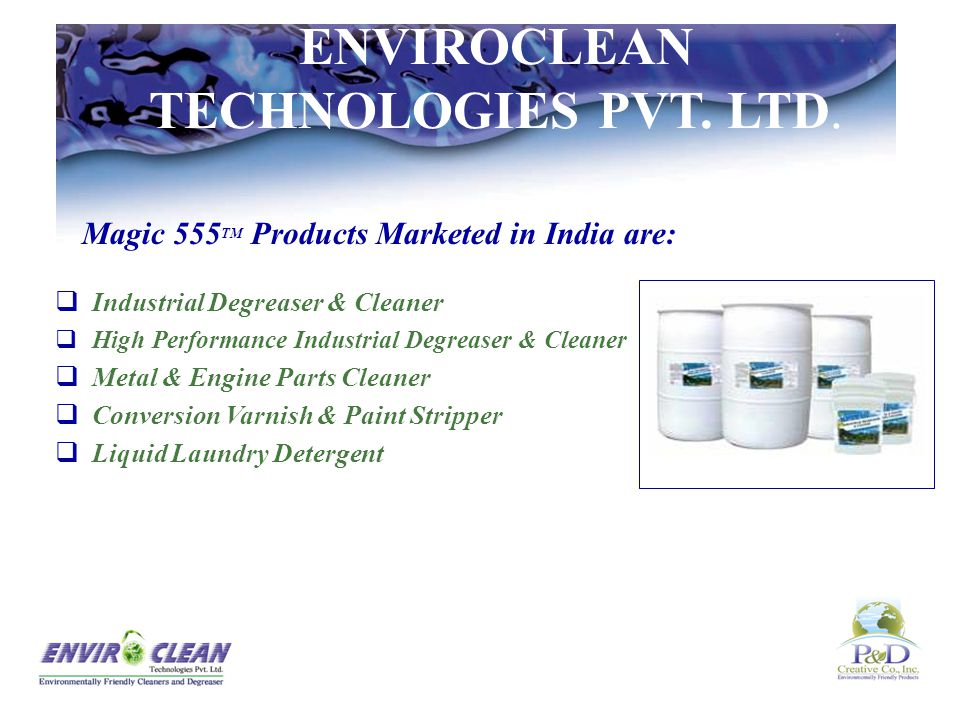 Magic 555 TM Products Marketed in India are:  Industrial Degreaser & Cleaner  High Performance Industrial Degreaser & Cleaner  Metal & Engine Parts Cleaner  Conversion Varnish & Paint Stripper  Liquid Laundry Detergent ENVIROCLEAN TECHNOLOGIES PVT.
