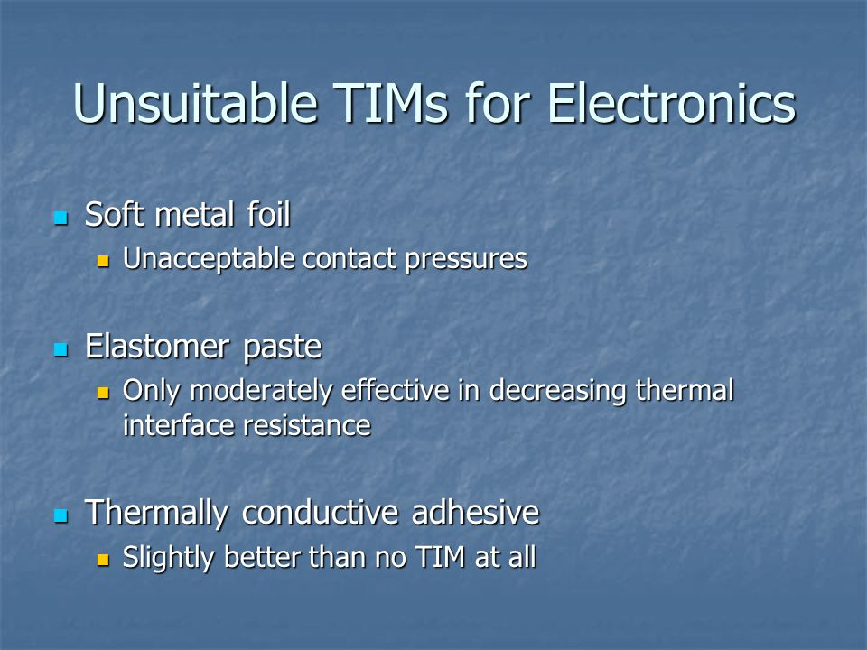 Unsuitable TIMs for Electronics Soft metal foil Soft metal foil Unacceptable contact pressures Unacceptable contact pressures Elastomer paste Elastomer paste Only moderately effective in decreasing thermal interface resistance Only moderately effective in decreasing thermal interface resistance Thermally conductive adhesive Thermally conductive adhesive Slightly better than no TIM at all Slightly better than no TIM at all