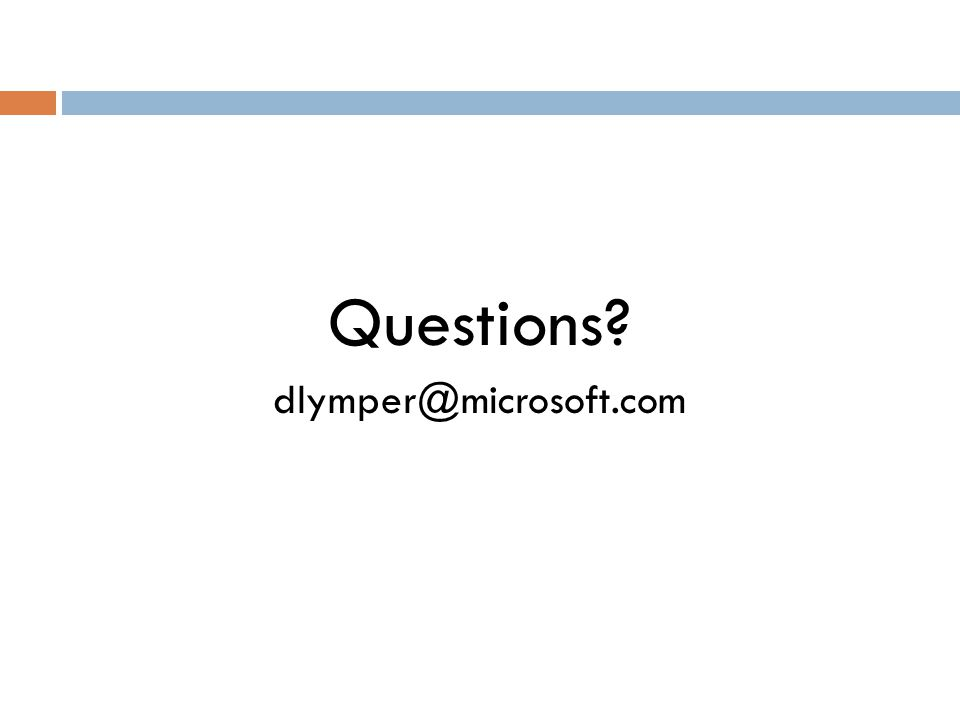 Questions? dlymper@microsoft.com