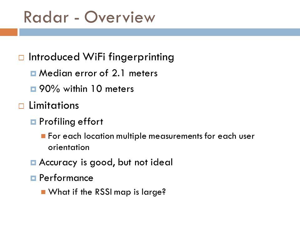 Radar - Overview  Introduced WiFi fingerprinting  Median error of 2.1 meters  90% within 10 meters  Limitations  Profiling effort For each locati