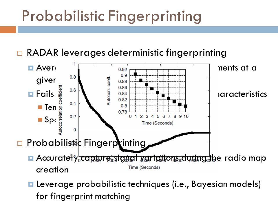 Probabilistic Fingerprinting  RADAR leverages deterministic fingerprinting  Averaging RSSI values over multiple measurements at a given location to