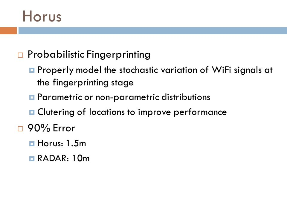 Horus  Probabilistic Fingerprinting  Properly model the stochastic variation of WiFi signals at the fingerprinting stage  Parametric or non-paramet