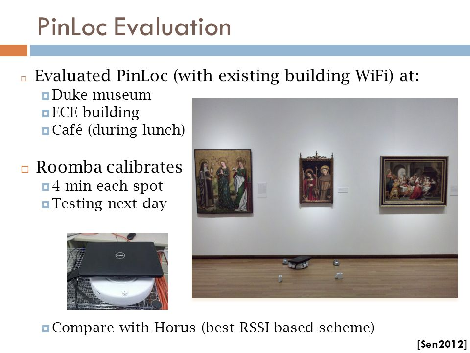 PinLoc Evaluation  Evaluated PinLoc (with existing building WiFi) at:  Duke museum  ECE building  Café (during lunch)  Roomba calibrates  4 min