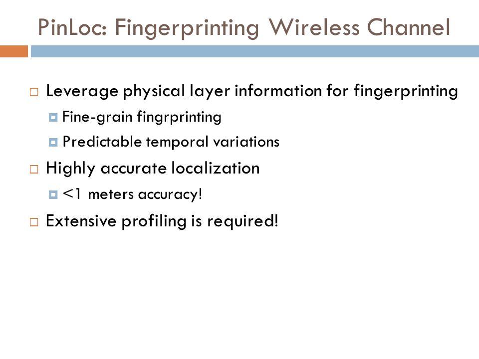 PinLoc: Fingerprinting Wireless Channel  Leverage physical layer information for fingerprinting  Fine-grain fingrprinting  Predictable temporal var