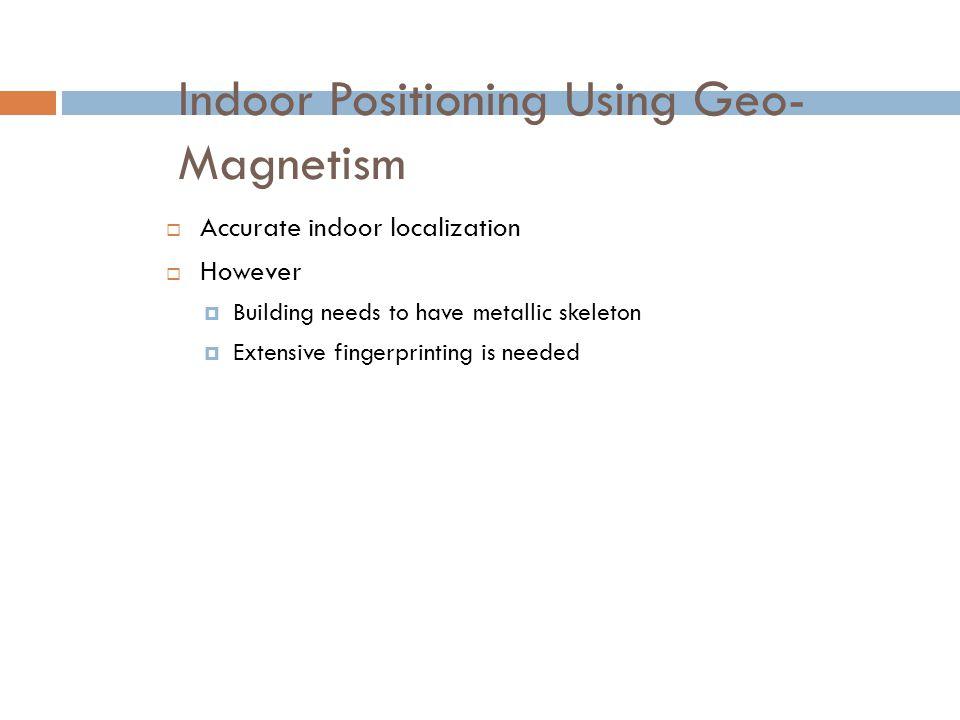 Indoor Positioning Using Geo- Magnetism  Accurate indoor localization  However  Building needs to have metallic skeleton  Extensive fingerprinting