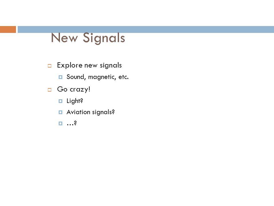 New Signals  Explore new signals  Sound, magnetic, etc.  Go crazy!  Light?  Aviation signals?  …?