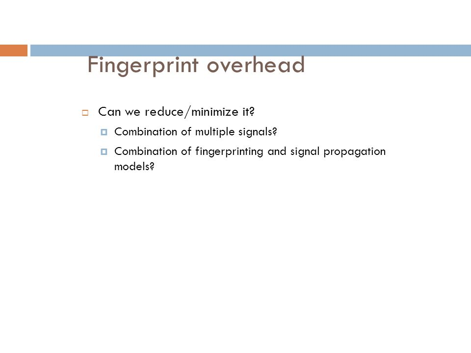 Fingerprint overhead  Can we reduce/minimize it?  Combination of multiple signals?  Combination of fingerprinting and signal propagation models?