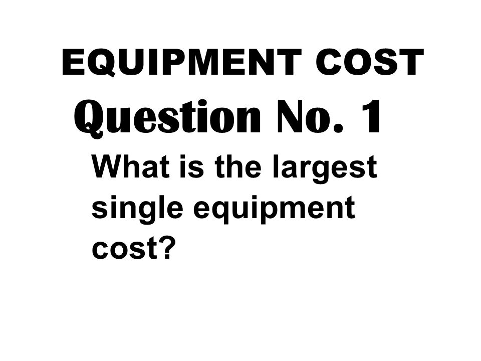 EQUIPMENT COST Question No. 1 What is the largest single equipment cost