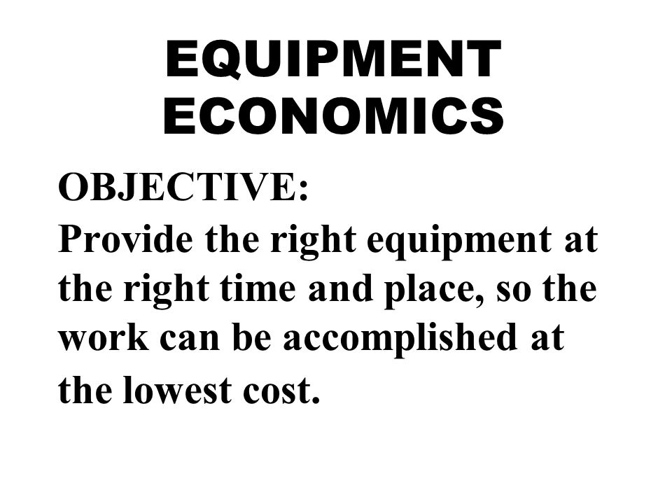 EQUIPMENT ECONOMICS OBJECTIVE: Provide the right equipment at the right time and place, so the work can be accomplished at the lowest cost.