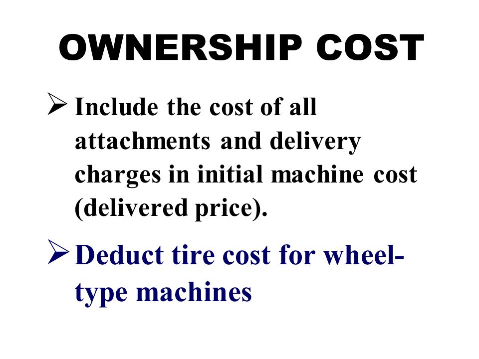 OWNERSHIP COST  Include the cost of all attachments and delivery charges in initial machine cost (delivered price).  Deduct tire cost for wheel- typ