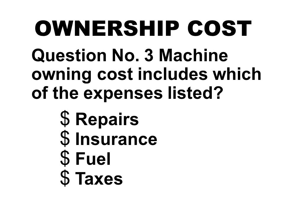 OWNERSHIP COST Question No. 3 Machine owning cost includes which of the expenses listed? $ Repairs $ Insurance $ Fuel $ Taxes