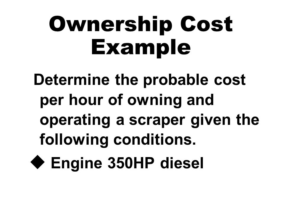 Ownership Cost Example Determine the probable cost per hour of owning and operating a scraper given the following conditions. u Engine 350HP diesel