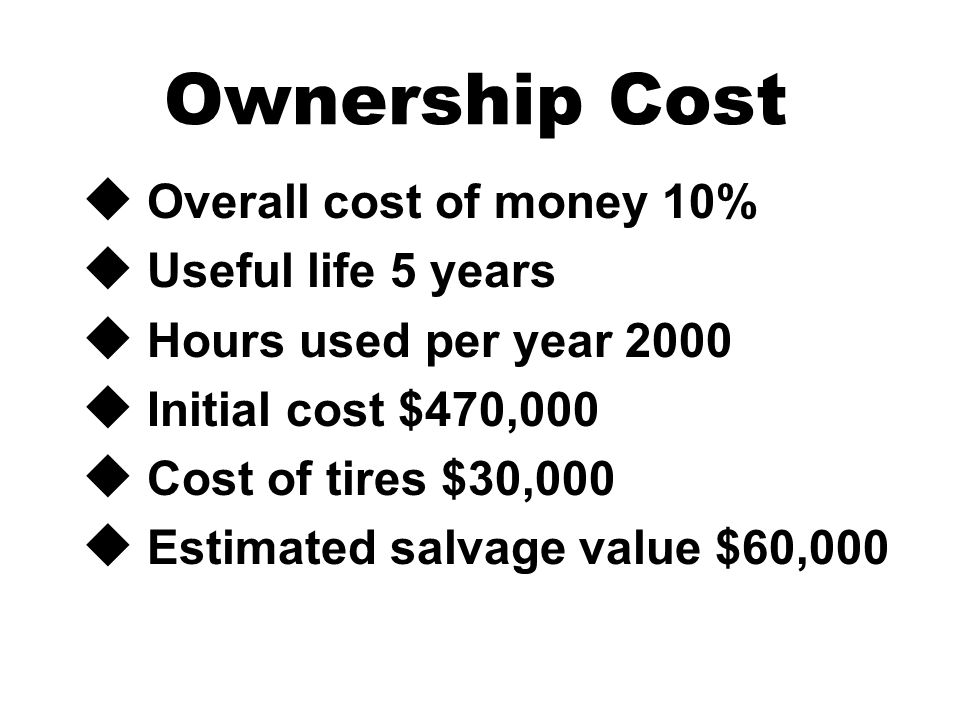 Ownership Cost u Overall cost of money 10% u Useful life 5 years u Hours used per year 2000 u Initial cost $470,000 u Cost of tires $30,000 u Estimated salvage value $60,000