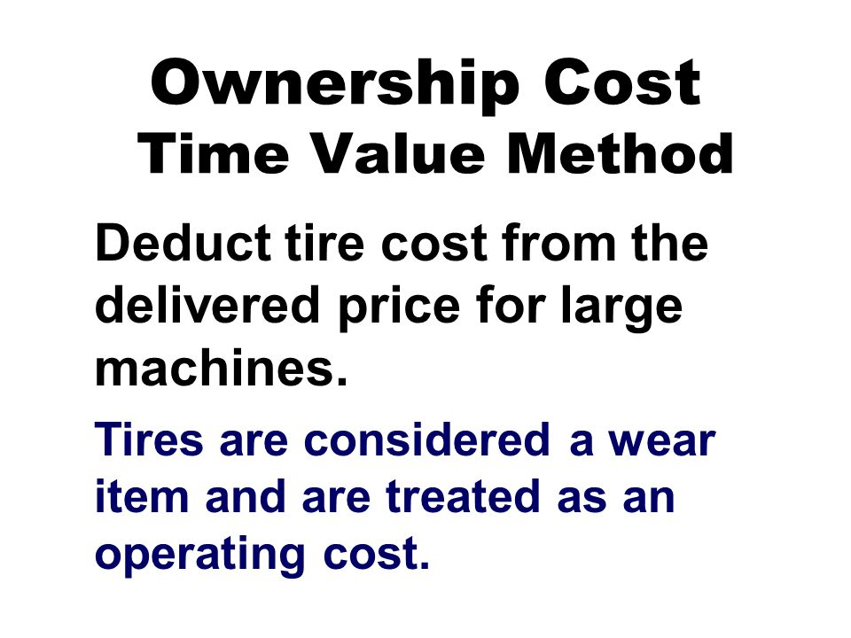 Ownership Cost Time Value Method Deduct tire cost from the delivered price for large machines.