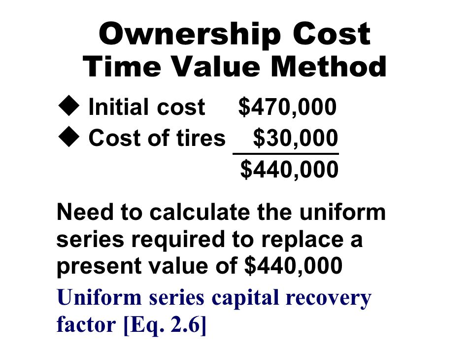 Ownership Cost Time Value Method u Initial cost $470,000 u Cost of tires $30,000 $440,000 Need to calculate the uniform series required to replace a p