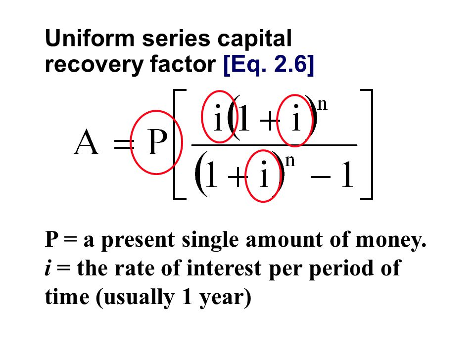 Uniform series capital recovery factor [Eq. 2.6] P = a present single amount of money.
