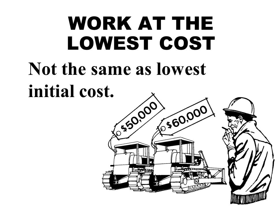 WORK AT THE LOWEST COST Not the same as lowest initial cost.