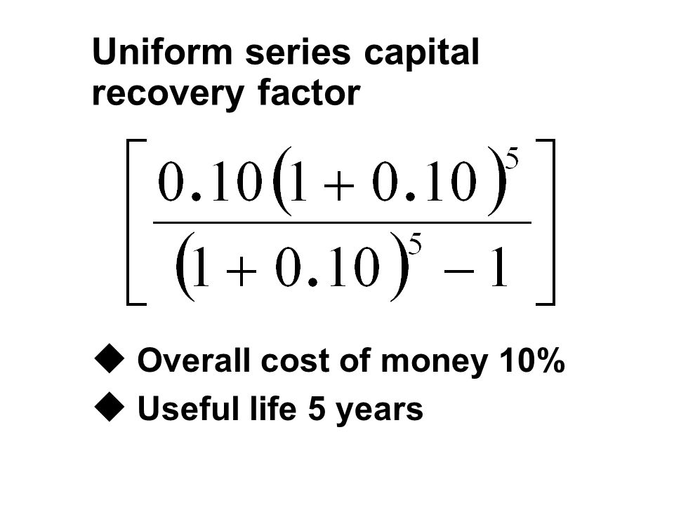 Uniform series capital recovery factor u Overall cost of money 10% u Useful life 5 years