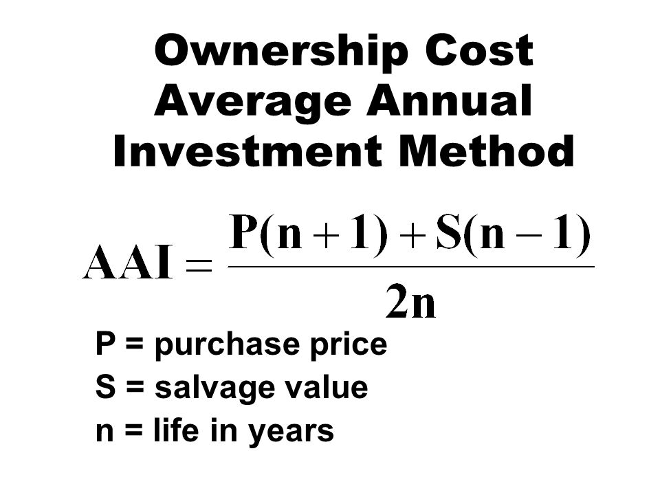 Ownership Cost Average Annual Investment Method P = purchase price S = salvage value n = life in years
