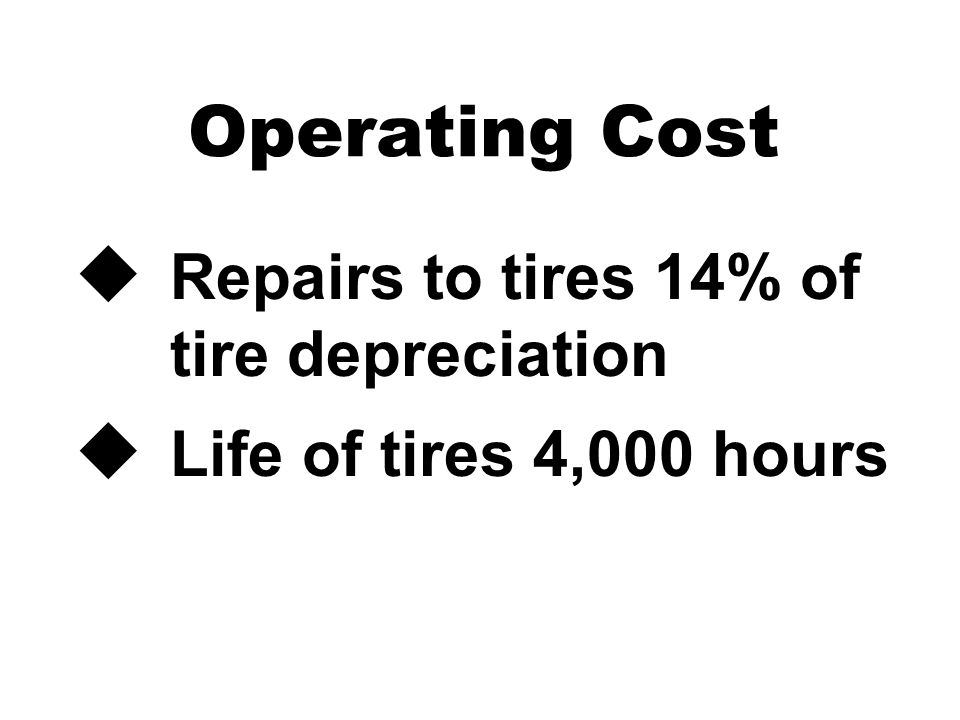 Operating Cost u Repairs to tires 14% of tire depreciation u Life of tires 4,000 hours