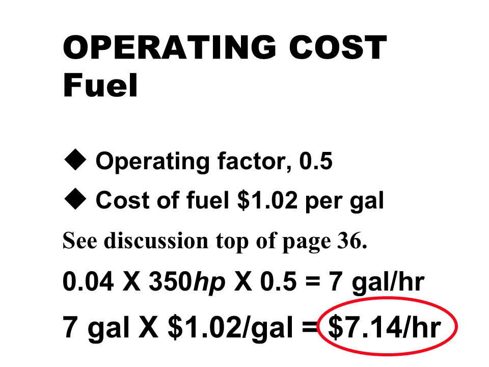 OPERATING COST Fuel u Operating factor, 0.5 u Cost of fuel $1.02 per gal See discussion top of page 36.