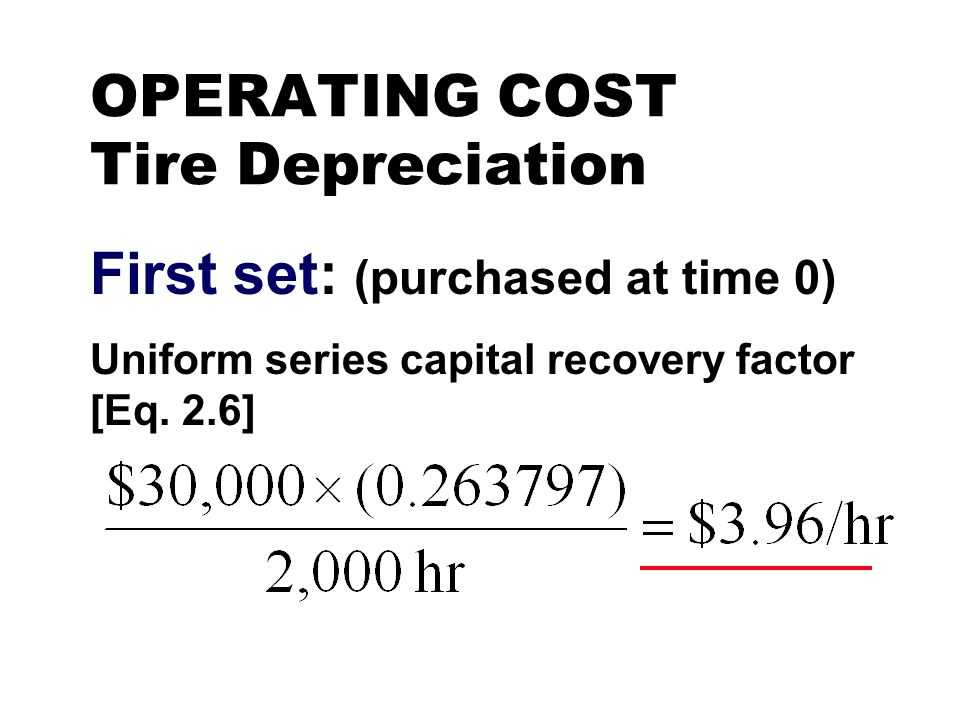 OPERATING COST Tire Depreciation First set: (purchased at time 0) Uniform series capital recovery factor [Eq. 2.6]